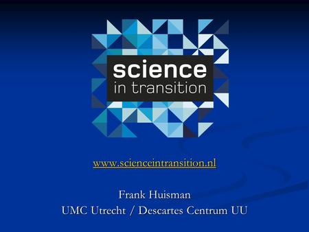 Www.scienceintransition.nl Frank Huisman UMC Utrecht / Descartes Centrum UU.