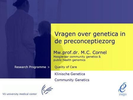 Quality of CareResearch Programme > Vragen over genetica in de preconceptiezorg Mw.prof.dr. M.C. Cornel Hoogleraar community genetics & public health genomics.