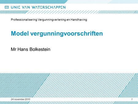 24 november 2010 Professionalisering Vergunningverlening en Handhaving 1 Model vergunningvoorschriften Mr Hans Bolkestein.