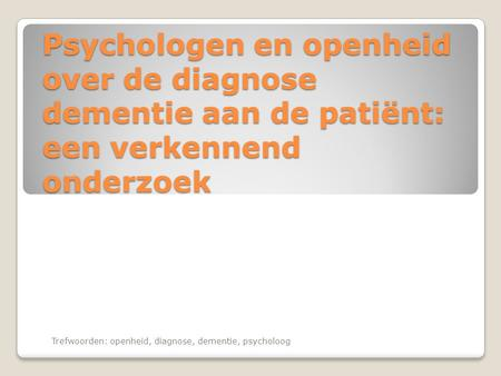 Psychologen en openheid over de diagnose dementie aan de patiënt: een verkennend onderzoek Trefwoorden: openheid, diagnose, dementie, psycholoog.