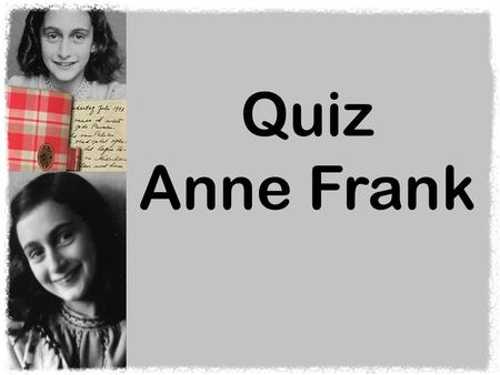 Quiz Anne Frank. In welk land is Anne Frank geboren? A. Duitsland B. Nederland.