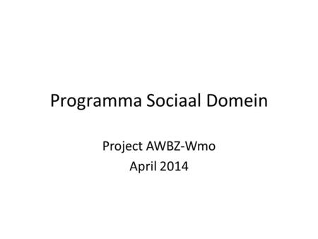 Programma Sociaal Domein Project AWBZ-Wmo April 2014.