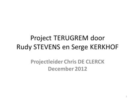 Project TERUGREM door Rudy STEVENS en Serge KERKHOF Projectleider Chris DE CLERCK December 2012 1.