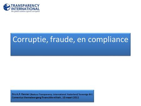 Corruptie, fraude, en compliance Drs A.P. Ranner (Bestuur Transparency International Nederland/ Sovereign BV) Comenius themaleergang financiële ethiek,