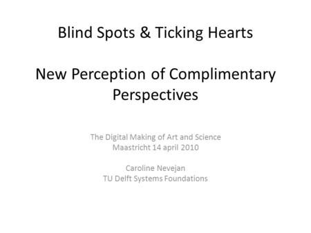 Blind Spots & Ticking Hearts New Perception of Complimentary Perspectives The Digital Making of Art and Science Maastricht 14 april 2010 Caroline Nevejan.