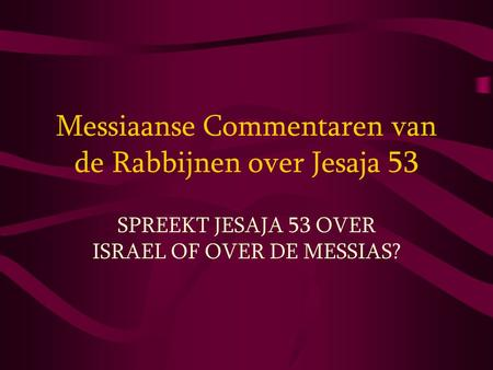 Messiaanse Commentaren van de Rabbijnen over Jesaja 53 SPREEKT JESAJA 53 OVER ISRAEL OF OVER DE MESSIAS?