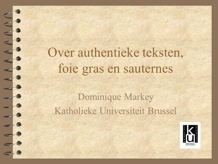 Over authentieke teksten, foie gras en sauternes Dominique Markey Katholieke Universiteit Brussel.