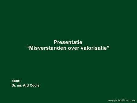 "Door: Dr. mr. Ard Cools Presentatie ""Misverstanden over valorisatie"""