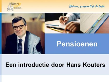Pensioenen Een introductie door Hans Kouters. Specialisaties Blömer Family Estate Planning Subsidies Internationalisering Bedrijfsoverdracht Not-for-profit.