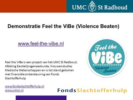 Demonstratie Feel the ViBe (Violence Beaten) www.feel-the-vibe.nl Feel the ViBe is een project van het UMC St Radboud, Afdeling Eerstelijnsgeneeskunde,