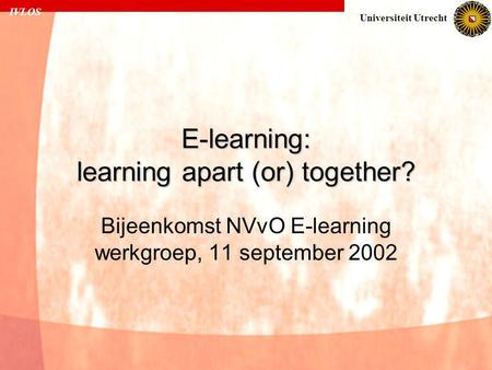IVLOS Universiteit Utrecht E-learning: learning apart (or) together? Bijeenkomst NVvO E-learning werkgroep, 11 september 2002.
