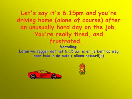 Let's say it's 6.15pm and you're driving home (alone of course) after an unusually hard day on the job. You're really tired, and frustrated…… Vertaling: