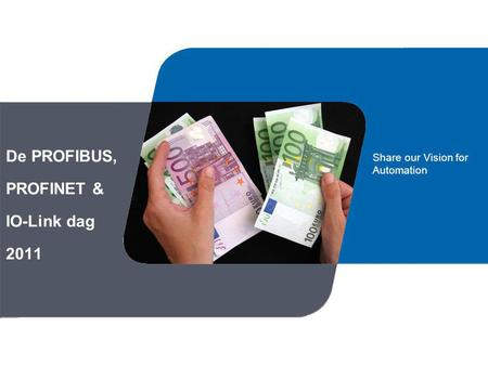 De PROFIBUS, PROFINET & IO-Link dag 2011 Share our Vision for Automation.