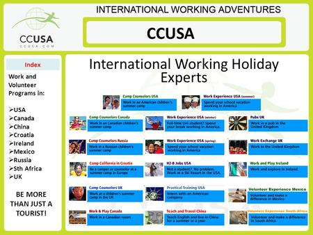 International Working Holiday Experts BE MORE THAN JUST A TOURIST! Work and Volunteer Programs in:  USA  Canada  China  Croatia  Ireland  Mexico.