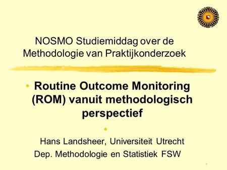 1 NOSMO Studiemiddag over de Methodologie van Praktijkonderzoek •Routine Outcome Monitoring (ROM) vanuit methodologisch perspectief • Hans Landsheer, Universiteit.