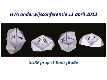 HvA onderwijsconferentie 11 april 2013 SURF project Toets|BaBe.