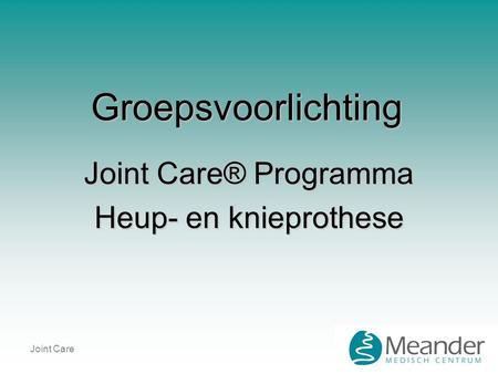Joint Care Groepsvoorlichting Joint Care® Programma Heup- en knieprothese.