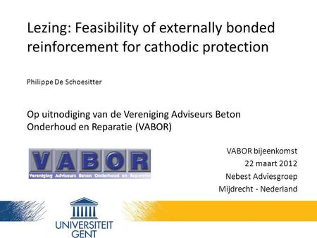 Lezing: Feasibility of externally bonded reinforcement for cathodic protection Philippe De Schoesitter Op uitnodiging van de Vereniging Adviseurs Beton.
