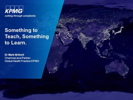Something to Teach, Something to Learn. Dr Mark Britnell Chairman and Partner Global Health Practice KPMG.