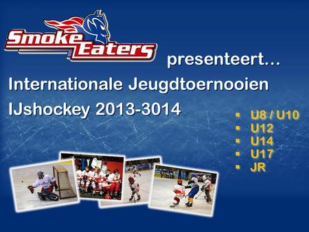 U8 / U10  U12  U14  U17  JR  U8 / U10  U12  U14  U17  JR presenteert… Internationale Jeugdtoernooien IJshockey 2013-3014 presenteert… Internationale.