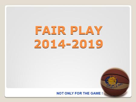 FAIR PLAY 2014-2019 NOT ONLY FOR THE GAME !. FAIR PLAY DOEL  De sportiviteit op en rond het basketterrein bevorderen.  De integriteit van de scheidsrechter,