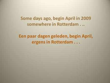 Some days ago, begin April in 2009 somewhere in Rotterdam... Een paar dagen geleden, begin April, ergens in Rotterdam...