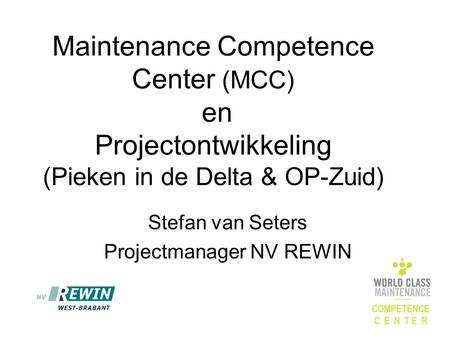 Maintenance Competence Center (MCC) en Projectontwikkeling (Pieken in de Delta & OP-Zuid) Stefan van Seters Projectmanager NV REWIN.