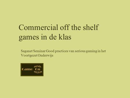 Saganet Seminar Good practices van serious gaming in het Voortgezet Onderwijs Commercial off the shelf games in de klas.