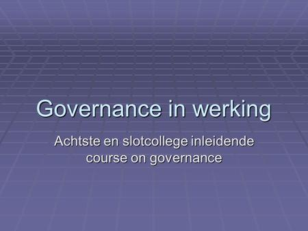 Governance in werking Achtste en slotcollege inleidende course on governance.