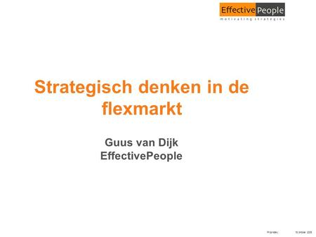 Proprietary 18 oktober 2005 Strategisch denken in de flexmarkt Guus van Dijk EffectivePeople.