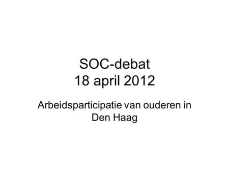 SOC-debat 18 april 2012 Arbeidsparticipatie van ouderen in Den Haag.