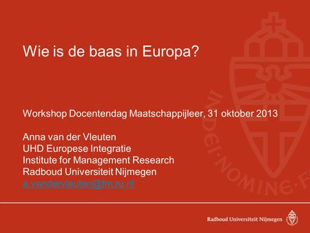 Wie is de baas in Europa? Workshop Docentendag Maatschappijleer, 31 oktober 2013 Anna van der Vleuten UHD Europese Integratie Institute for Management.