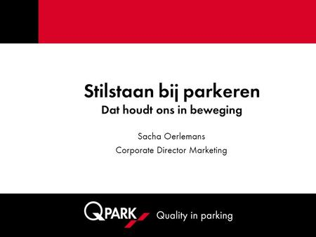 Stilstaan bij parkeren Dat houdt ons in beweging Sacha Oerlemans Corporate Director Marketing.