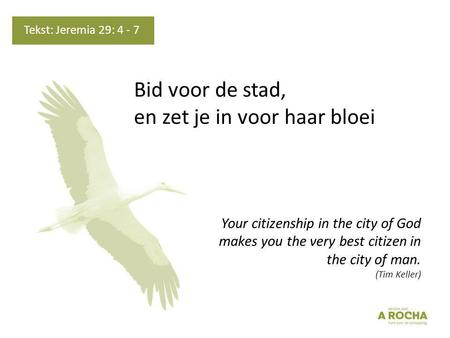 Bid voor de stad, en zet je in voor haar bloei Your citizenship in the city of God makes you the very best citizen in the city of man. (Tim Keller) Tekst: