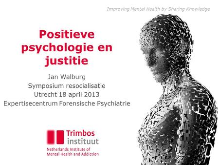Improving Mental Health by Sharing Knowledge Positieve psychologie en justitie Jan Walburg Symposium resocialisatie Utrecht 18 april 2013 Expertisecentrum.
