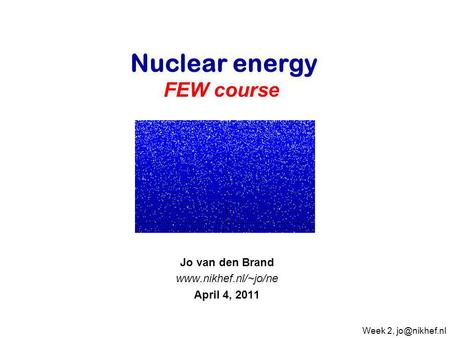 Jo van den Brand  April 4, 2011 Nuclear energy FEW course Week 2,