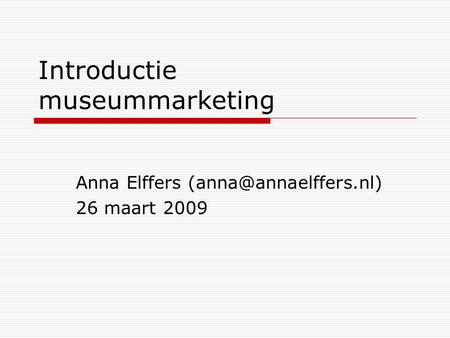 Introductie museummarketing Anna Elffers 26 maart 2009.