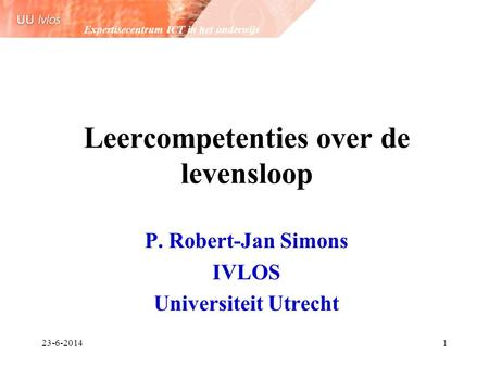 Expertisecentrum ICT in het onderwijs 23-6-20141 Leercompetenties over de levensloop P. Robert-Jan Simons IVLOS Universiteit Utrecht.