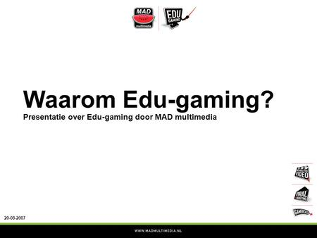20-08-2007 Waarom Edu-gaming? Presentatie over Edu-gaming door MAD multimedia.