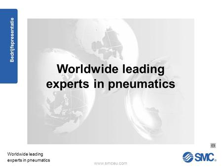 Www.smceu.com Worldwide leading experts in pneumatics Bedrijfspresentatie Worldwide leading experts in pneumatics.