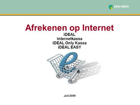 Afrekenen op Internet iDEAL Internetkassa iDEAL Only Kassa iDEAL EASY Juli 2006.