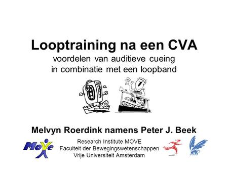 Looptraining na een CVA voordelen van auditieve cueing in combinatie met een loopband Melvyn Roerdink namens Peter J. Beek Research Institute MOVE Faculteit.