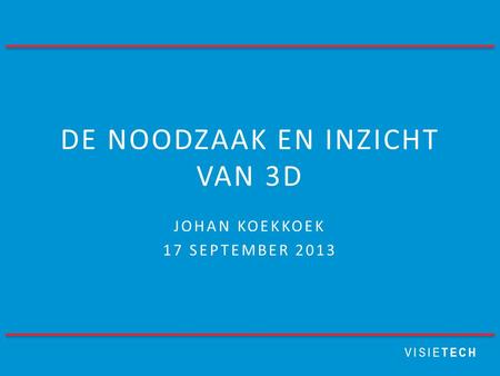 VISIE TECH DE NOODZAAK EN INZICHT VAN 3D JOHAN KOEKKOEK 17 SEPTEMBER 2013.
