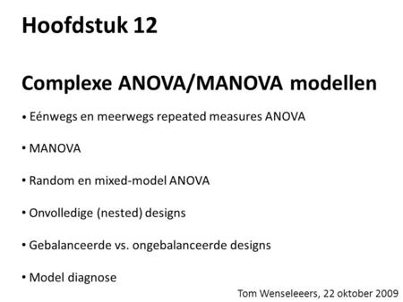 Hoofdstuk 12 Complexe ANOVA/MANOVA modellen • Eénwegs en meerwegs repeated measures ANOVA • MANOVA • Random en mixed-model ANOVA • Onvolledige (nested)
