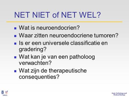 Dept. Pathology and Medical Biology UMCG NET NIET of NET WEL?  Wat is neuroendocrien?  Waar zitten neuroendocriene tumoren?  Is er een universele classificatie.