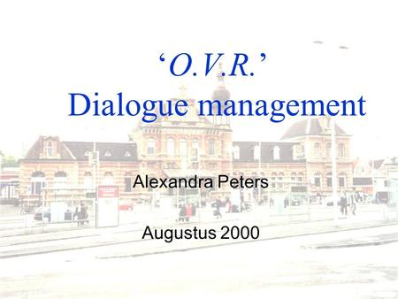 'O.V.R.' Dialogue management Alexandra Peters Augustus 2000.