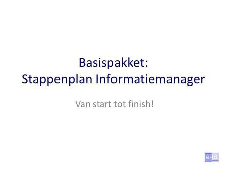 Basispakket: Stappenplan Informatiemanager Van start tot finish!