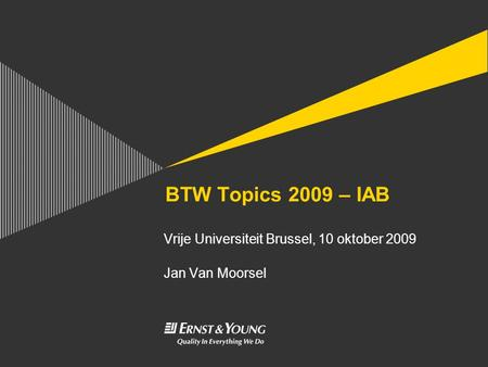 BTW Topics 2009 – IAB Vrije Universiteit Brussel, 10 oktober 2009 Jan Van Moorsel.