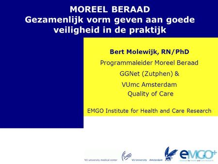 EMGO Institute for Health and Care Research Quality of Care MOREEL BERAAD Gezamenlijk vorm geven aan goede veiligheid in de praktijk Bert Molewijk, RN/PhD.