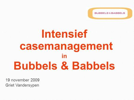 Intensief casemanagement in Bubbels & Babbels 19 november 2009 Griet Vandersypen.